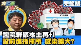 【大新聞大爆卦】20210118 醫院群聚本土再+1 設前進指揮所 感染擴大?