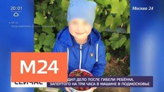 СК возбудил дело после гибели ребенка, запертого на три часа в машине в Подмосковье - Москва 24