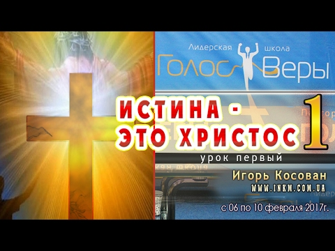 Истина - это Христос - ч.1 - Игорь Косован - Голос веры 2017