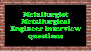 Metallurgist Metallurgical Engineer interview questions