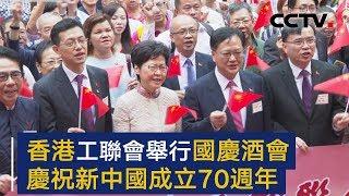 香港工联会举行国庆酒会 庆祝新中国成立70周年 | CCTV