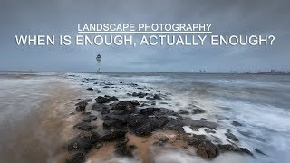Landscape Photography | When is Enough, Actually Enough?