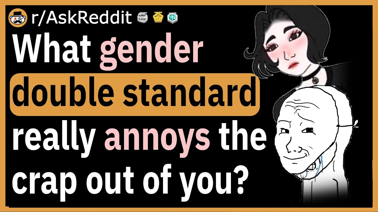 What gender double standard really annoys you?
