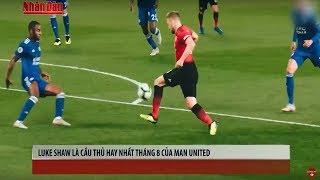 Tin Thể Thao 24h Hôm Nay: Thi Đấu Thăng Hoa, Luke Shaw Chính Là Cầu Thủ Hay Nhất Tháng 8 của Man Utd