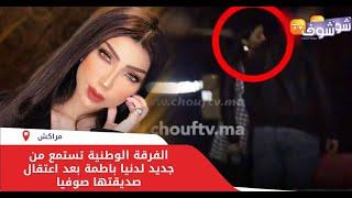 عاجل..الفرقة الوطنية تستمع من جديد لدنيا باطمة بعد اعتقال صديقتها صوفيا والقضية سخنات
