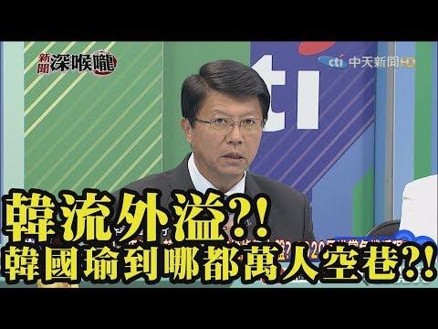 《新聞深喉嚨》精彩片段 韓流外溢?!韓國瑜所到之處萬人空巷?!