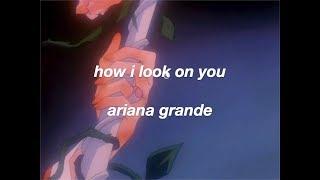 ariana grande - how i look on you (lyrics)