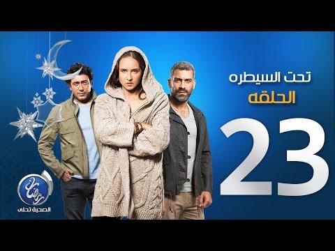مسلسل تحت السيطرة - الحلقة الثالثة والعشرين | Episode 23 Ta7t El Saytara