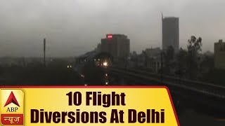 10 Flight Diversions At Delhi's IGI Airport Due To Bad Weather Conditions | ABP News