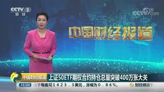 [中国财经报道]上证50ETF期权合约持仓总量突破400万张大关| CCTV财经