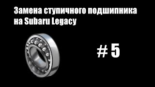 #5 - Замена ступичного подшипника на Subaru Legacy