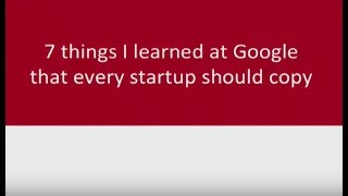 7 Things I Learned At Google That Every Startup Should Copy