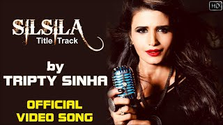 Silsila - Title Track by Tripty Sinha | Full Video Song