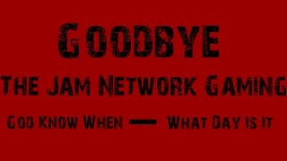 Jam and Crabbster say: Goodbye To The Jam Network Gaming!