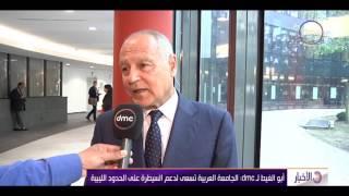 الأخبار - أبو الغيط لـ dmc : الجامعة العربية تسعي لدعم السيطرة على الحدود الليبية