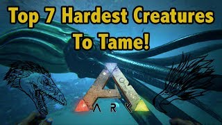Top 7 HARDEST CREATURES To Tame In Ark Survival Evolved!