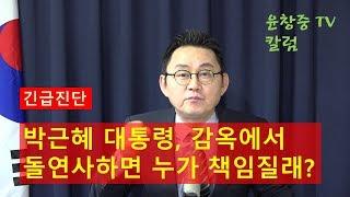 박근혜 대통령, 감옥에서 돌연사(突然死)하면 누가 책임질래? 윤창중 TV 칼럼(2017.10.24)