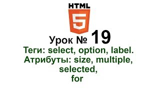 19. Теги: select, option, label. Атрибуты: size, multiple, selected, for. Формы