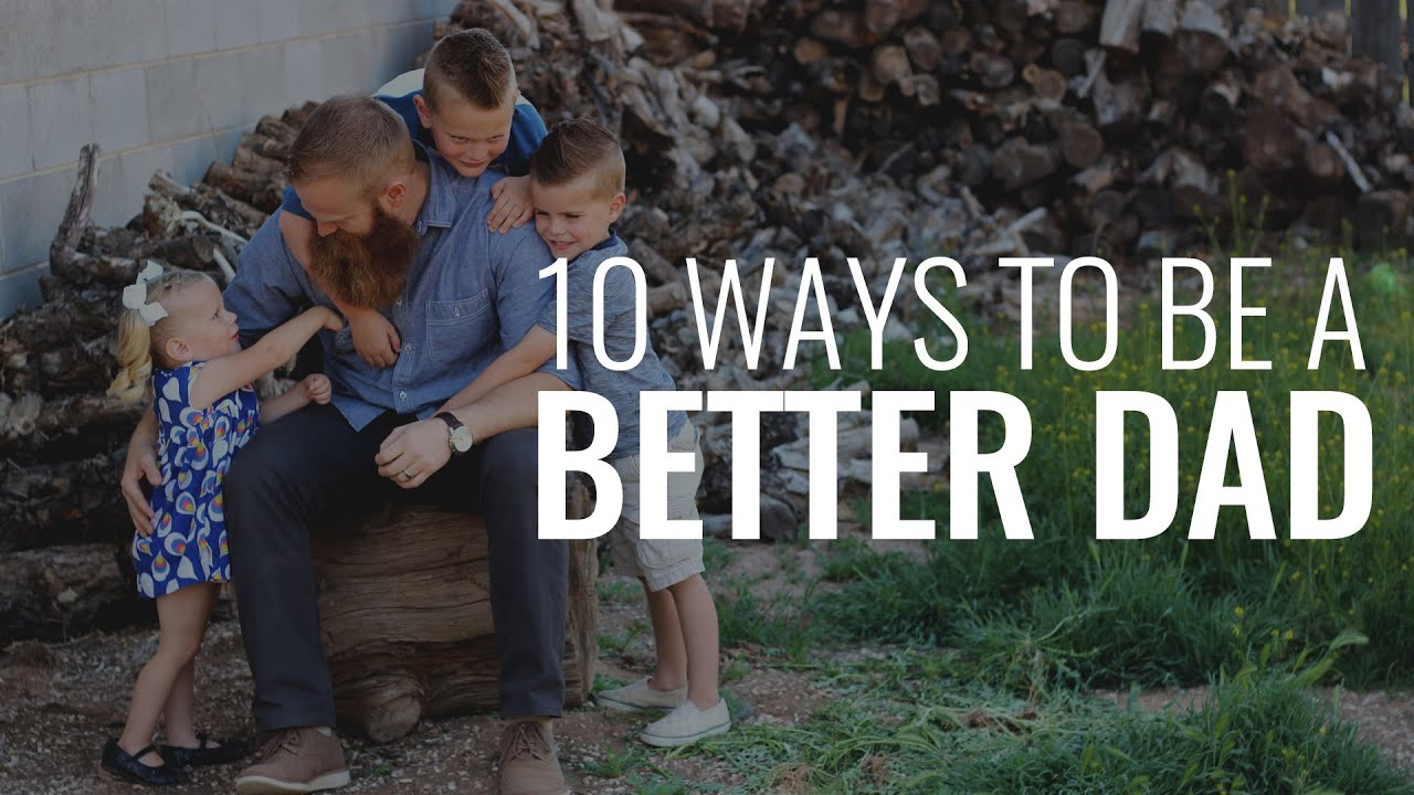 Ten Ways To Be A Better Dad!