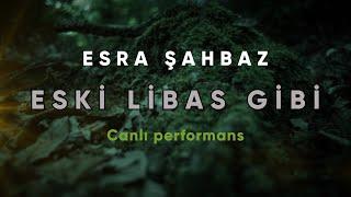Esra ŞAHBAZ - ESKİ LİBAS GİBİ (canlı performans)