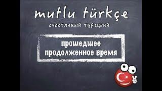 Счастливый турецкий. 28 урок. Прошедшее продолженное время.
