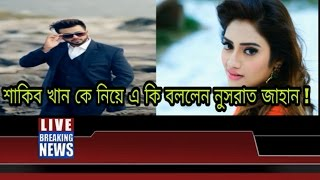 শাকিব খান কে নিয়ে এ কি বললেন নুসরাত জাহান !Nusrat Jahan & Shakib khan latest news 2017