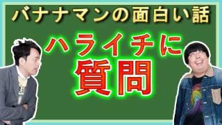 バナナマンがハライチに質問! ゲスト:ハライチ 澤部佑 岩井勇気 □チャ...