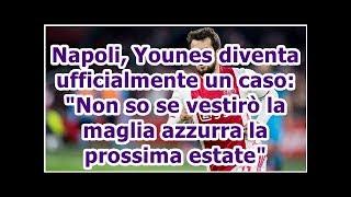 Napoli, Younes diventa ufficialmente un caso: Non so se vestirò la maglia azzurra la prossima estate