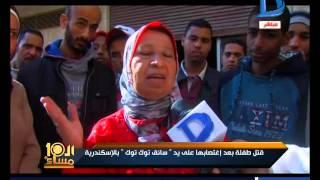 العاشرة مساء|شاهد جريمة اغتصاب وقتل طفلة أربعة سنوات بالاسكندرية على يد سائق توك توك