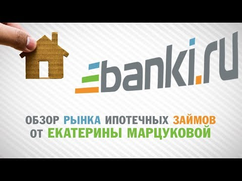 Обзор рынка ипотечных займов от Екатерины Марцуковой, Banki.ru