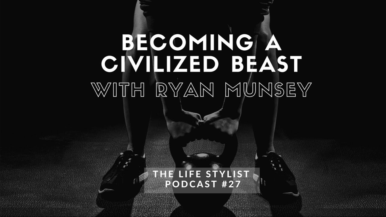 Ryan Munsey: Becoming A Civilized Beast EP#27, The Life Stylist Podcast
