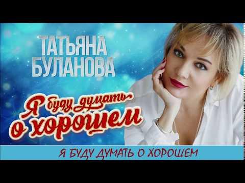 Татьяна Буланова -  Я БУДУ ДУМАТЬ О ХОРОШЕМ  (2020)