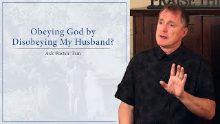 Obeying God by Disobeying My Husband Ask Pastor Tim
