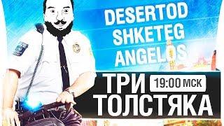 ТРИ ТОЛСТЯКА СТАЛИ ТОЛЩЕ - DeS, Shket, Angelos 19-00мск