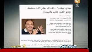 عاجل : ماذا قال مجدي يعقوب عن وفاة خالد صالح ؟