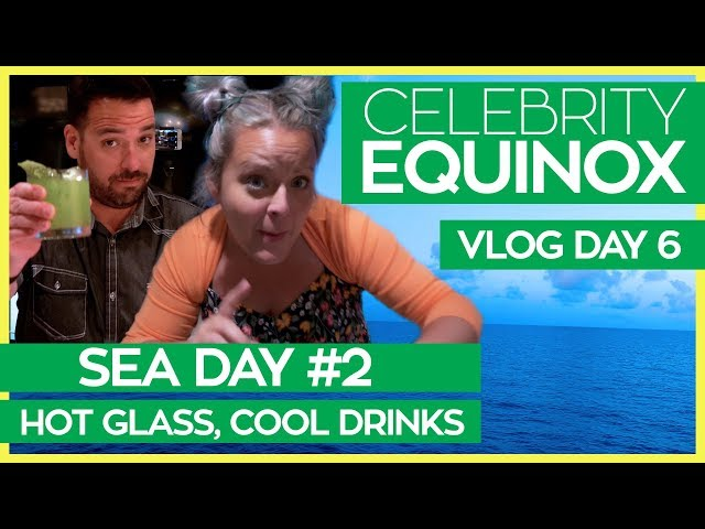 Hot Glass, Cool Drinks  | Celebrity Equinox Cruise Vlog Day 06