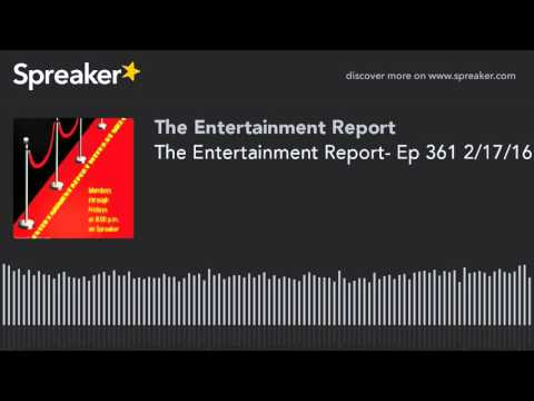 The Entertainment Report- Ep 361 2/17/16 (made with Spreaker)