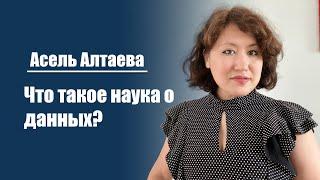 Асель Алтаева | Что такое наука о данных: от теории к практике.