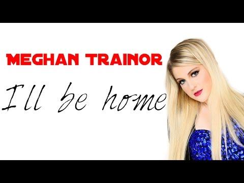 Meghan Trainor - I´ll be home(Lyrics)