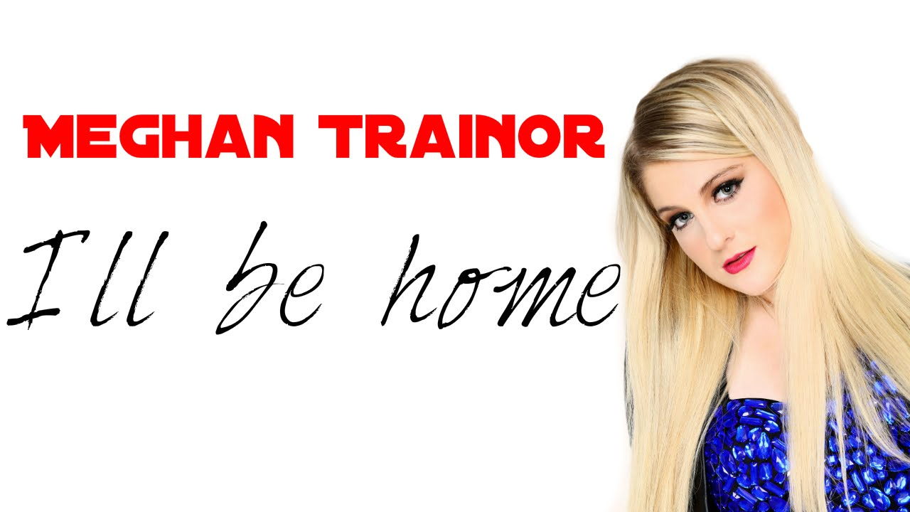 Meghan Trainor - I´ll be home(Lyrics) - YouTube