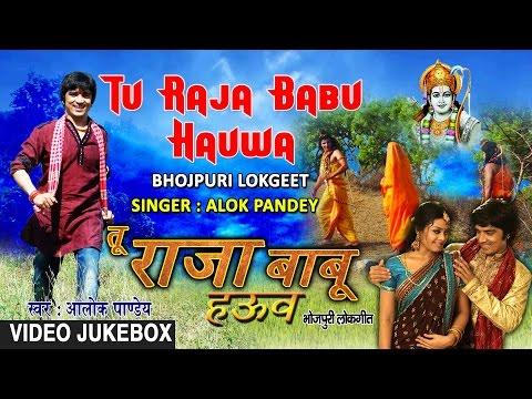 TU RAJA BABU HAUWA | BHOJPURI SONGS VIDEO JUKEBOX| Singer - ALOK PANDEY | T-SERIES HAMAARBHOJPURI