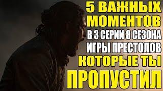 5 ВАЖНЫХ МОМЕНТОВ В 3 СЕРИИ 8 СЕЗОНА «ИГРЫ ПРЕСТОЛОВ» КОТОРЫЕ ТЫ СКОРЕЕ ВСЕГО ПРОПУСТИЛ