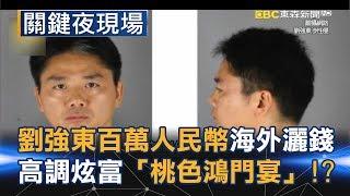 劉強東300萬人民幣海外灑錢 高調炫富後的「桃色鴻門宴」!?Part2《關鍵夜現場》