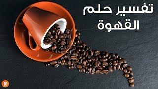 تفسير حلم القهوة ما معنى رؤية القهوة في الحلم ؟ سلسلة تفسير الأحلام