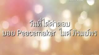 วันที่ได้คำตอบ  บอย Peacemaker  ไมค์ ภิรมย์พร