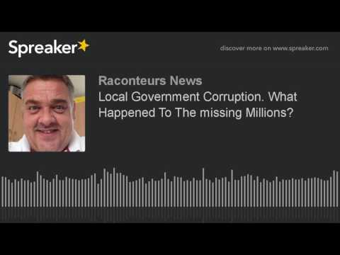 Local Government Corruption. What Happened To The missing Millions?