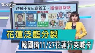 【談政治】花蓮泛藍分裂 韓國瑜11/27花蓮行突喊卡