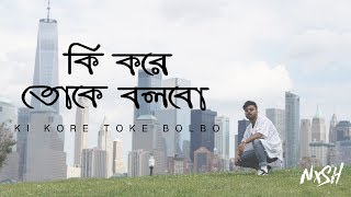 Nish - Ki Kore Toke Bolbo (কি করে তোকে বলবো) | OFFICIAL COVER VIDEO