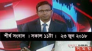 শীর্ষ সংবাদ । সকাল ১১টা।   ২৩ জুন ২০১৮  | Somoy tv News Today | Latest Bangladesh News