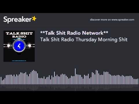 Talk Shit Radio Thursday Morning Shit